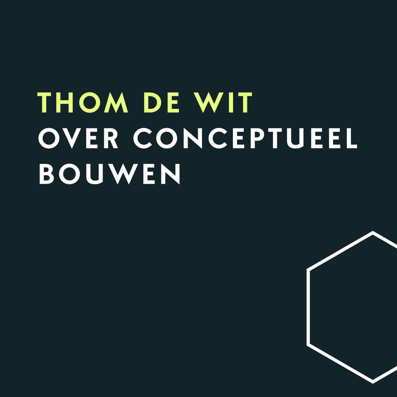 Kijk op Conceptueel Bouwen met Thom de Wit